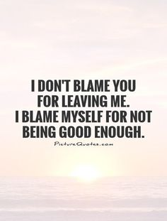 Image from http://img.picturequotes.com/2/8/7123/i-dont-blame-you-for-leaving-me-i-blame-myself-for-not-being-good-enough-quote-1.jpg.