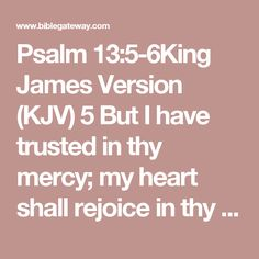 Psalm 13:5-6King James Version (KJV)  5 But I have trusted in thy mercy; my heart shall rejoice in thy salvation.  6 I will sing unto the Lord, because he hath dealt bountifully with me.