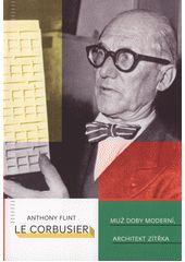 Le Corbusier : muž doby moderní, architekt zítřka