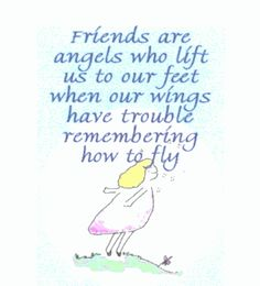 """Friends are angels who lift us to our feet when our wings have trouble remembering how to fly"""