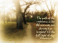 Proverbs 4:18 - The path of the righteous is like the morning sun, shining ever brighter till the full Light of day.