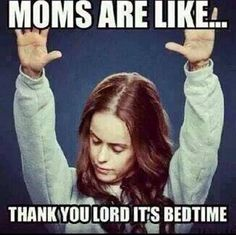 Moms are like... Thank you lord it's bedtime!