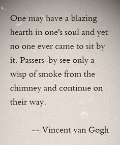 One may have a blazing hearth in one's soul and yet no one ever came to sit by it. Passers-by see only a wisp of smoke from the chimney and continue on their way. ~ Vincent van Gogh