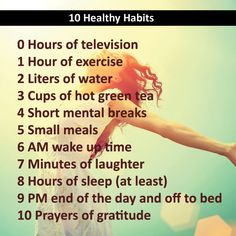 10 Healthy Habits: 0 Hours of television 1 Hour of exercise 2 Liters of water 3 Cups of hot green tea 4 Short mental breaks 5 Small meals 6 AM wake up time 7 Minutes of laughter 8 Hours of sleep (at least) 9 PM end of the day and off to bed 10 Prayers of Health And Beauty, Health And Wellness, Health Tips, Health Fitness, Holistic Wellness, Women's Fitness, Fitness Quotes, Fitness Tracker, Health Benefits