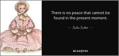 There is no peace that cannot be found in the present moment. - Tasha Tudor