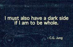 """I must also have a dark side if I am to be whole."" - Carl Jung"