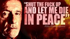 The best quotes of Breaking Bad!  ~ Shut the fuck up and let me die in peace!  -Mike Ehrmantraut-