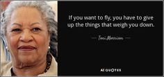 If you want to fly, you have to give up the things that weigh you down. - Toni…