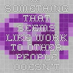 If something that seems like work to other people doesn't seem like work to you, that's something you're well suited for. - http://www.paulgraham.com/work.html