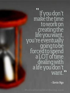 If you don't make the time to work on creating the life you want, you're eventually going to be forced to spend a lot of time dealing with a life you don't want