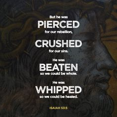 5 But he was pierced for our transgressions; he was crushed for our iniquities; upon him was the chastisement that brought us peace, and with his wounds we are healed. (Isaiah 53:5 ESV)