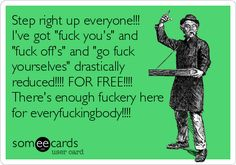 Step right up everyone!!! I've got 'fuck you's' and 'fuck off's' and 'go fuck yourselves' drastically reduced!!!! FOR FREE!!!! There's enough fuckery here for everyfuckingbody!!!!