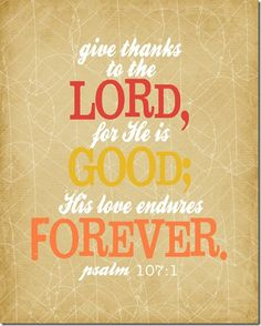 """""""give thanks to the Lord, for He is good; His love endures forever."""" Psalm 107:1"""