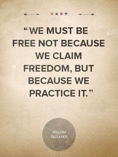 """4th of July Quotes: """"We must be free not because we claim freedom, but because we practice it."""" —William Faulkner"""