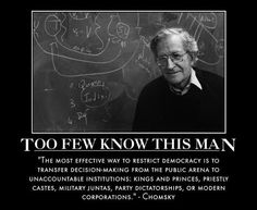 The most effective way to restrict democracy is to transfer decision-making from the public arena to unaccountable institutions: kings and princes, priestly castes, military juntas, party dictatorships, or modern corporations. - Noam Chomsky