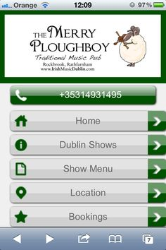 Mobile website design for The Merry Ploughboy pub in Dublin . Nice looking site with the main call to action, the phone number, at the top. However, I would recommend de-cluttering the navigation menu as there appears to be unnecessary buttons. Think about what you want your customers to do when they land on your mobile website - test a small ad below the phone no. e.g. details of next big gig playing at the Merry Ploughboy. Above all keep the mobile website simple - m.mpbpub.com