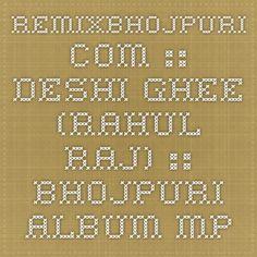 RemixBhojpuri.com :: Deshi Ghee (Rahul Raj) :: Bhojpuri Album Mp3 Songs > Bhojpuri Album Mp3 Songs (2015)