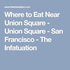 Where to Eat Near Union Square - Union Square - San Francisco - The Infatuation