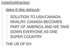 or America becomes a part of Canada just so that maybe in the process America will drop its shittyness and adapt to Canada's passive-aggressive kindness