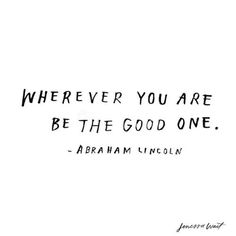 wherever you are...be the good one.