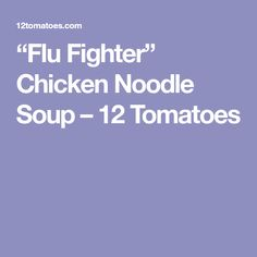 """""""Flu Fighter"""" Chicken Noodle Soup – 12 Tomatoes"""