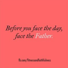Before you face the day, face the FATHER.
