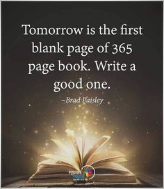 Tomorrow is the first blank of page of a 365 page book. Write a good one.