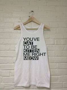 Youve CAT To Be KITTEN Me Right MEOW Tank Top T-Shirt Unisex Sizes. $14.00, via Etsy.