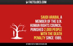 Saudi Arabia, a member of the U.N. Human Rights Council, punished 2,000 people with the death penalty since 1985.