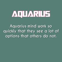 AQUARIANS/AQUARIUS Mind Work so Quickly, that they See alot of Options that Others Do Not!!