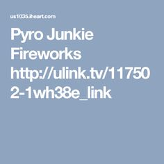 Pyro Junkie Fireworks   http://ulink.tv/117502-1wh38e_link