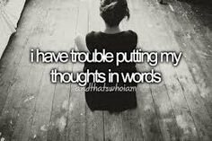 I have trouble putting my thoughts in words.