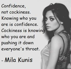 Confidence, not cockiness. Knowing who you are is confidence. Cockiness is knowing who you are and pushing it down everyone's throat. — Mila Kunis #confidence #cockiness #Kunis