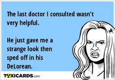 The last doctor I consulted wasn't very helpful. He just gave me a strange look then sped off in his DeLorean. E Cards, Just Giving, Get Over It, Give It To Me, Memes, Electronic Cards, Meme, Ecards