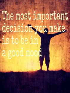 The most important decision you make is to be in a good mood.