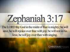 """""""The LORD thy God in the midst of thee is mighty; he will save, he will rejoice over thee with joy; he will rest in his love, he will joy over thee with singing."""" – Zephaniah 3:17 KJV"""