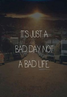 don't give up because you have a bad day... who knows, maybe something amazing will happen tomorrow :)