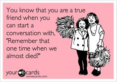 You know that you are a true friend when you can start a conversation with, 'Remember that one time when we almost died?'