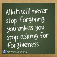 Allah will never stop forgiving you unless you stop asking for forgiveness.