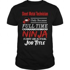 Sheet Metal Technician only because full time multitasking Ninja is not an actual job title T-Shirts, Hoodies (23.99$ ==► Order Here!)