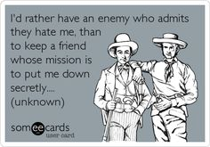 I'd rather have an enemy who admits they hate me, than to keep a friend whose mission is to put me down secretly.... (unknown).