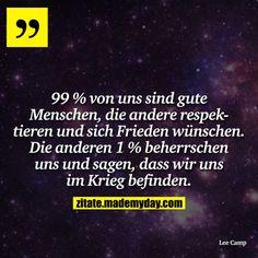 99 % von uns sind gute Menschen, die andere respektieren und sich Frieden wünschen. Die anderen 1 % beherrschen uns und sagen, dass wir uns im Krieg befinden.