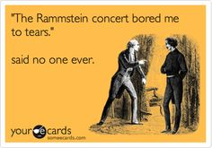 'The Rammstein concert bored me to tears.' said no one ever.