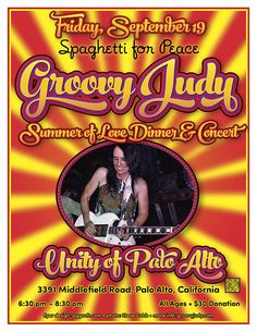 I'm shaking things up at the Spaghetti For Peace, Summer of Love Dinner & Concert Unity of Palo Alto. Groovy good music and fun atmosphere. Come on down! :-)   Friday, September 19 Groovy Judy Spreads Peace & Love Spaghetti for Peace Summer of Love Dinner & Concert Unity of Palo Alto 3391 Middlefield Rd. Palo Alto, CA 650-494-7222 6:30pm - 8:30pm All Ages, $30 donation  Tickets: $30 Donation All Ages  Full Details: http://www.reverbnation.com/show/14042397