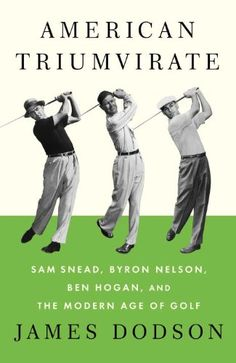 """American Triumvirate: Sam Snead, Byron Nelson, Ben Hogan, and the Modern Age of Golf"" by James Dodson - The author evokes an era when the game was more vivid and less corporate than it seems now. Sam Snead, Byron Nelson, Golf Books, Golf Etiquette, Best Golf Clubs, Golf Lessons, Life Lessons, Golf Tips, Tennis Tips"