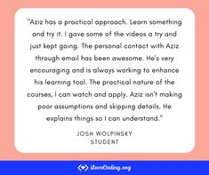 """""""Aziz has a practical approach. Learn something and try it. I gave some of the videos a try and just kept going. The personal contact with Aziz through email has been awesome. He's very encouraging and is always working to enhance his learning tool. The practical nature of the courses. I can watch and apply. Aziz isn't making poor assumptions and skipping details. He explains things so I can understand."""" Josh Wolpinsky Learn Programming, Learning Tools, Software Development, Encouragement, Things To Think About, How To Apply, Teaching, Watch, Awesome"""
