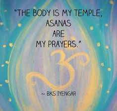 The Body is my Temple, Asanas are my Prayers. ~ BKS Iyengar
