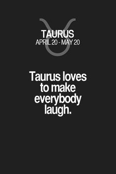 Taurus loves to make everybody laugh. Taurus | Taurus Quotes | Taurus Horoscope | Taurus Zodiac Signs