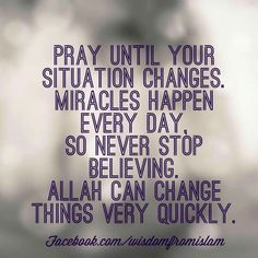 """Pray until your situation changes. Miracles happen every day, so never stop believing. Allah Subhanahu wa Ta'ala can change things very quickly. Prophet Muhammad Quotes, Quran Quotes, Beautiful Islamic Quotes, Islamic Inspirational Quotes, Muslim Quotes, Religious Quotes, Allah Miracles, Miracles Happen, Allah Islam"