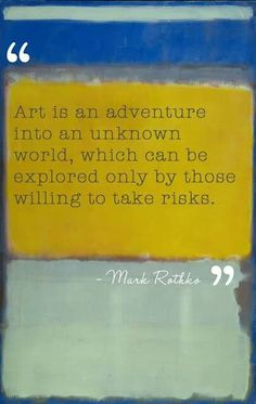 """is an adventure into an unknown world, which can be explored only by those willing to take risks."""" --Mark Rothko""""Art is an adventure into an unknown world, which can be explored only by those willing to take risks. Mark Rothko, Rothko Art, Great Quotes, Me Quotes, Inspirational Quotes, Art Qoutes, Art Sayings, Post Quotes, Quote Art"""
